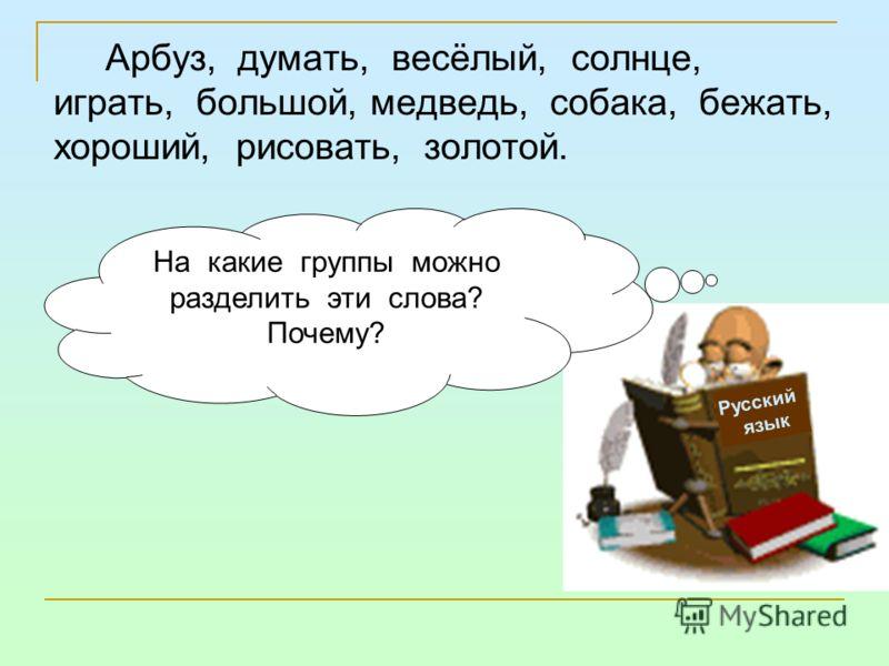 Арбуз, думать, весёлый, солнце, играть, большой, медведь, собака, бежать, хороший, рисовать, золотой. Русский язык На какие группы можно разделить эти слова? Почему?