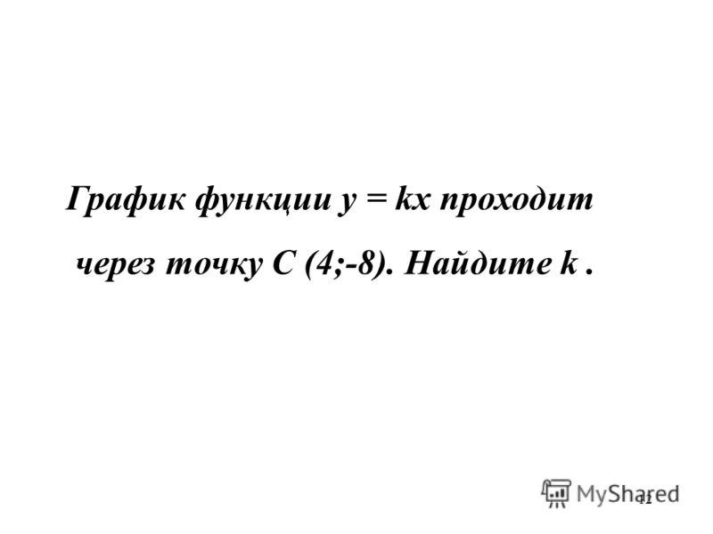 12 График функции у = kx проходит через точку С (4;-8). Найдите k.