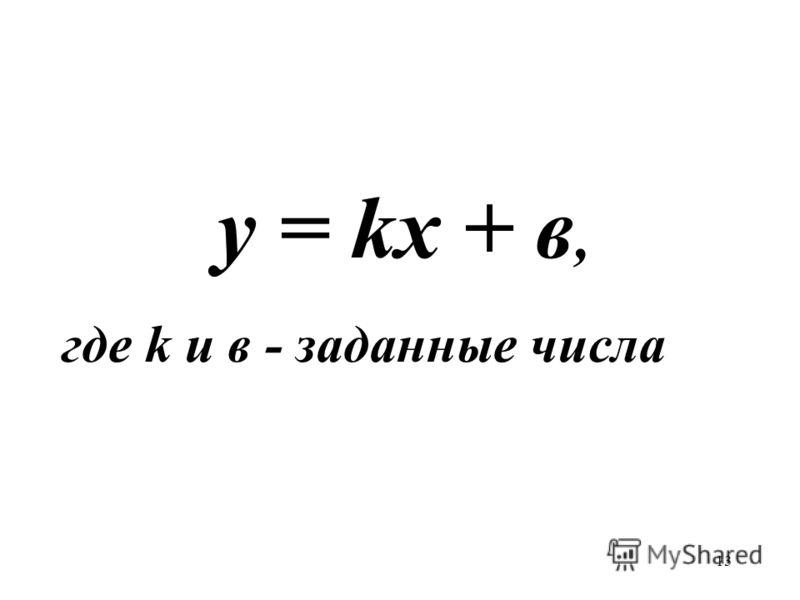 13 у = kx + в, где k и в - заданные числа
