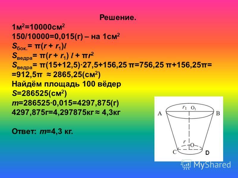 Сколько олифы потребуется для окраски 100 вёдер в форме усечённого конуса, диаметры ведра 30см и 25 см, а образующая 27,5см, если на 1м 2 надо 150 г олифы?