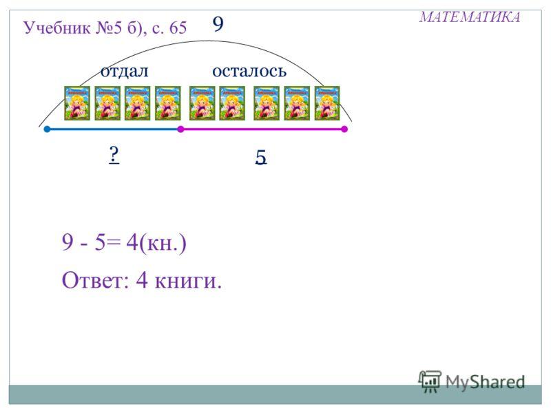 МАТЕМАТИКА Учебник 5 б), с. 65 отдал ? 5 9 осталось 9 - 5= 4(кн.) Ответ: 4 книги.
