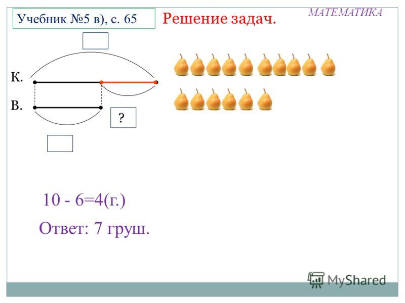 МАТЕМАТИКА Решение задач. Учебник 5 в), с. 65 10 - 6=4(г.) Ответ: 7 груш. К. В. ? П