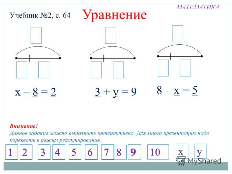 МАТЕМАТИКА Учебник 2, с. 64 Уравнение х – 8 = 2 8 – х = 5 х6 3 + у = 9 х х6 8 2х 8 1234567 1234567 1234567 1234567 8 9 8 9 Внимание! Данное задание можно выполнить интерактивно. Для этого презентацию надо перевести в режим редактирования. 10 ххуу