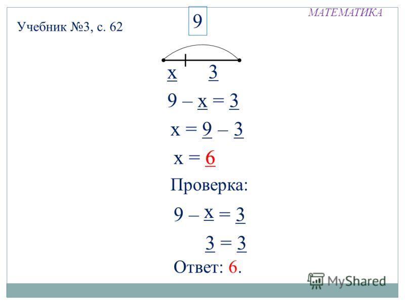 МАТЕМАТИКА Учебник 3, с. 62 х 3 9 9 – х = 3 х = 9 = 3 – х = 6 Проверка: 9 – х = 3 х 6 3 = 3 Ответ: 6.