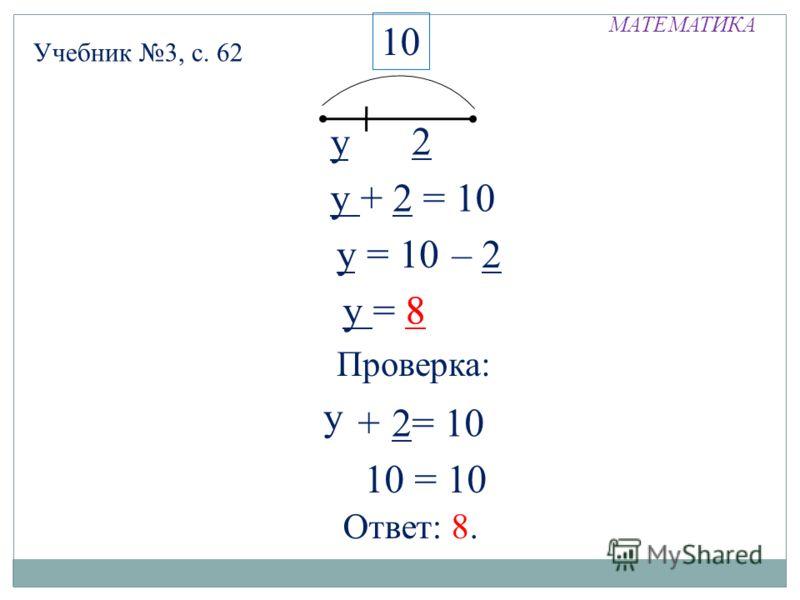 МАТЕМАТИКА у 2 10 у + 2 = 10 у = 10 = 2– у = 8 Проверка: у+ 2= 10 8 10 = 10 Ответ: 8. у Учебник 3, с. 62