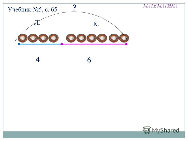 МАТЕМАТИКА Учебник 5, с. 65 Л. К. 4 6 ?