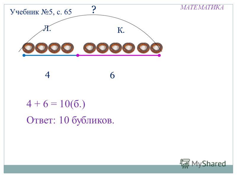 МАТЕМАТИКА Учебник 5, с. 65 Л. К. 4 6 ? 4 + 6 = 10(б.) Ответ: 10 бубликов.