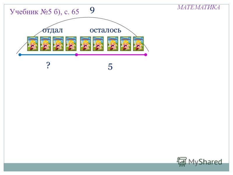 МАТЕМАТИКА Учебник 5 б), с. 65 отдал ?5 9 осталось