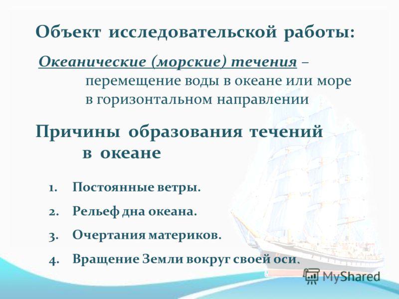 Океанические (морские) течения – перемещение воды в океане или море в горизонтальном направлении 1.Постоянные ветры. 2.Рельеф дна океана. 3.Очертания материков.. 4.Вращение Земли вокруг своей оси. Объект исследовательской работы: Причины образования
