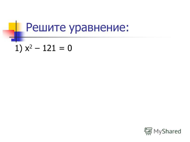 Решите уравнение: 1) х 2 – 121 = 0