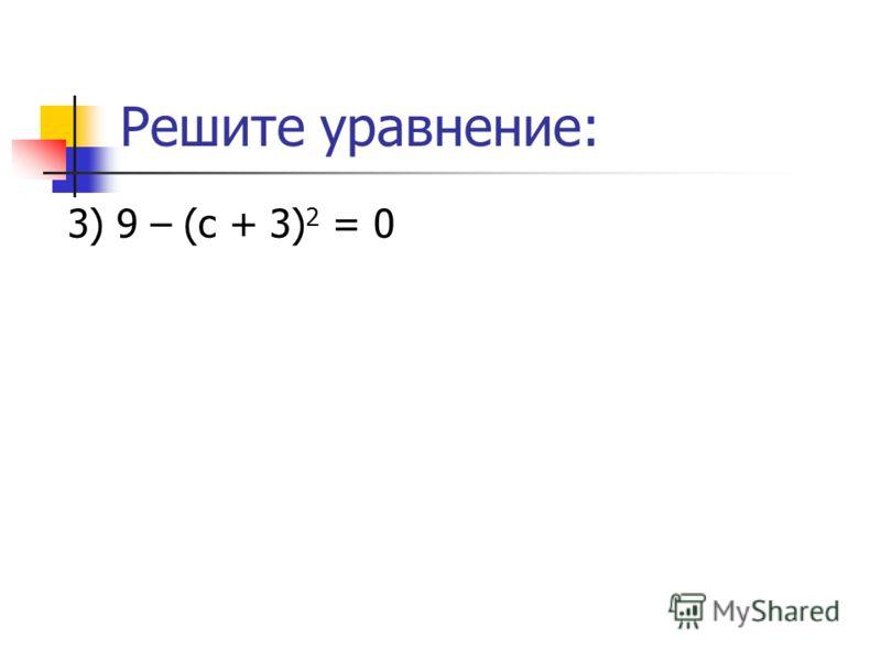 Решите уравнение: 3) 9 – (с + 3) 2 = 0