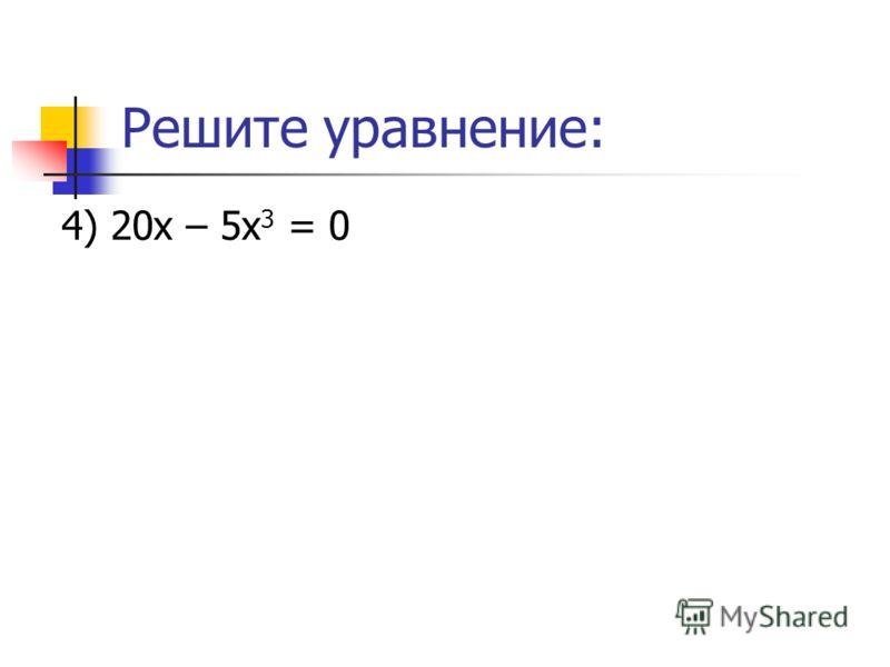 Решите уравнение: 4) 20х – 5х 3 = 0