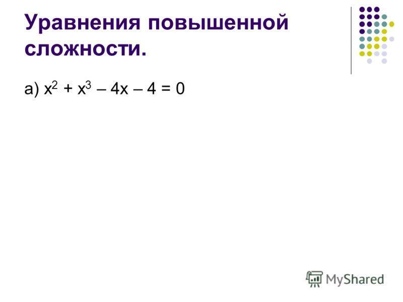 Уравнения повышенной сложности. а) х 2 + х 3 – 4х – 4 = 0