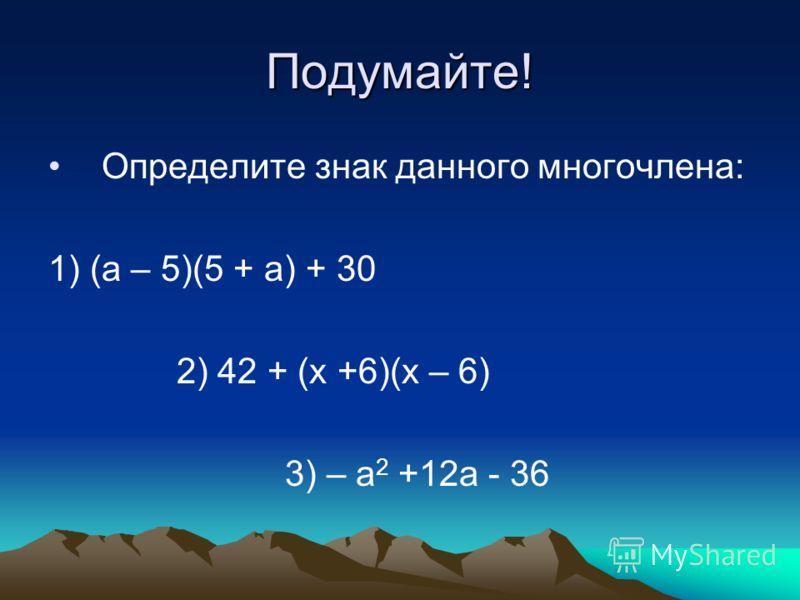 Подумайте! Определите знак данного многочлена: 1) (а – 5)(5 + а) + 30 2) 42 + (х +6)(х – 6) 3) – а 2 +12а - 36