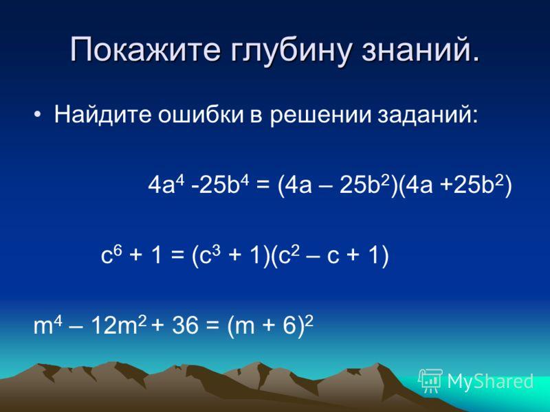 Покажите глубину знаний. Найдите ошибки в решении заданий: 4а 4 -25b 4 = (4a – 25b 2 )(4a +25b 2 ) c 6 + 1 = (c 3 + 1)(c 2 – c + 1) m 4 – 12m 2 + 36 = (m + 6) 2