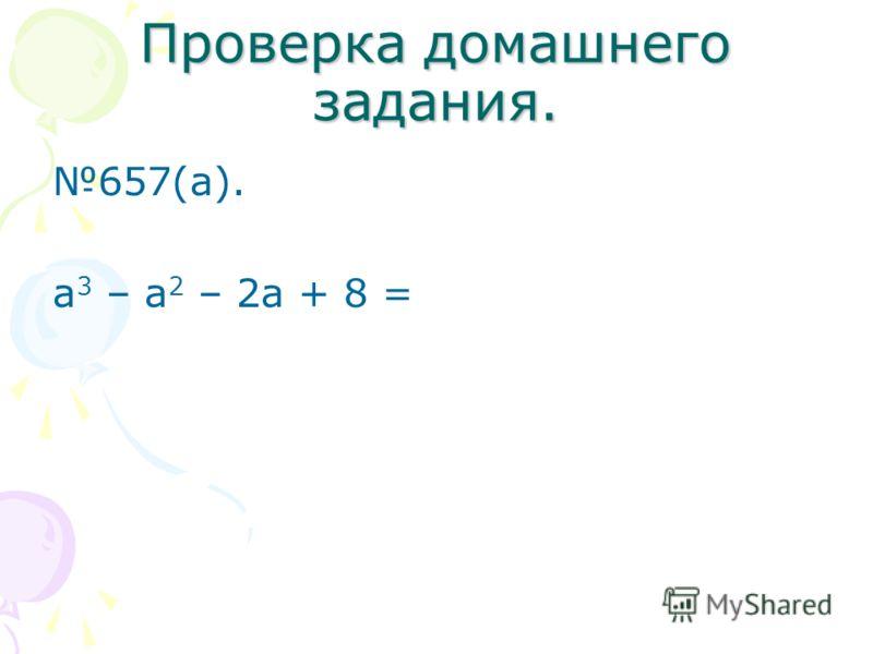 Проверка домашнего задания. 657(а). а 3 – а 2 – 2а + 8 =