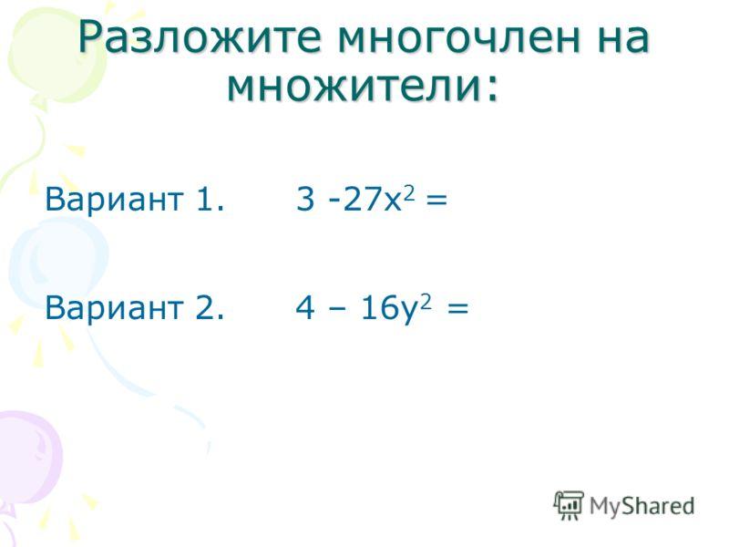 Разложите многочлен на множители: Вариант 1. 3 -27х 2 = Вариант 2. 4 – 16у 2 =
