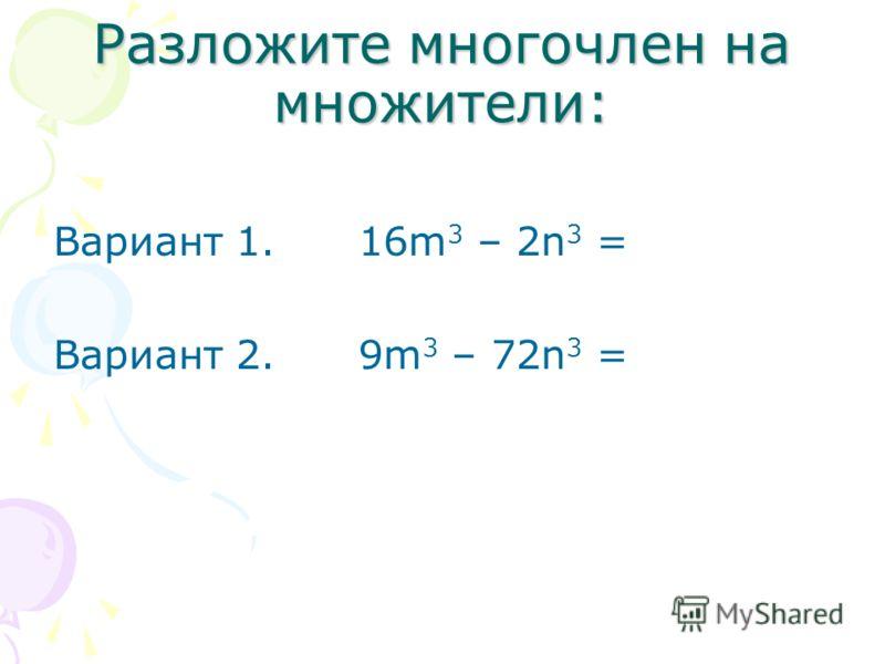 Разложите многочлен на множители: Вариант 1. 16m 3 – 2n 3 = Вариант 2. 9m 3 – 72n 3 =