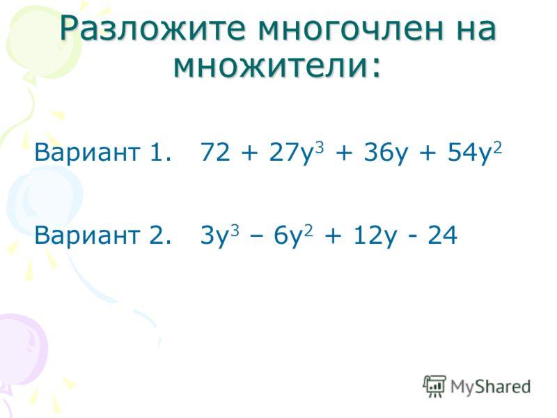 Разложите многочлен на множители: Вариант 1. 72 + 27у 3 + 36у + 54у 2 Вариант 2. 3у 3 – 6у 2 + 12у - 24