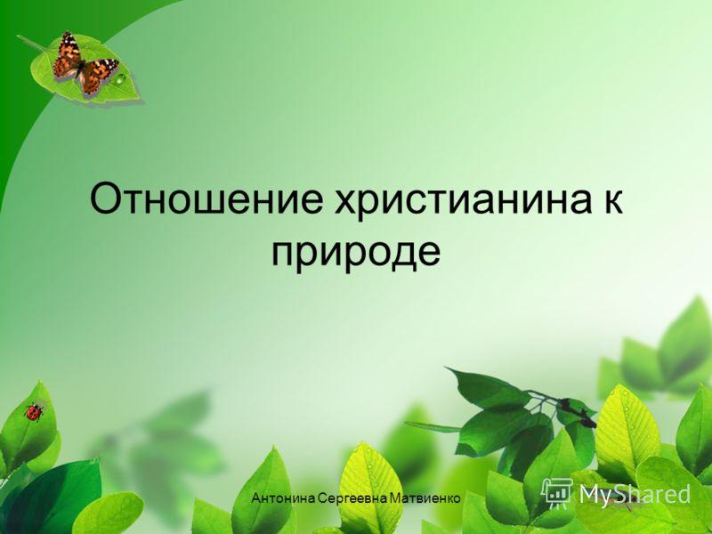 Отношение христианина к природе Антонина Сергеевна Матвиенко