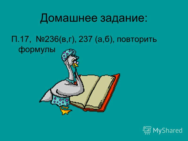 Домашнее задание: П.17, 236(в,г), 237 (а,б), повторить формулы