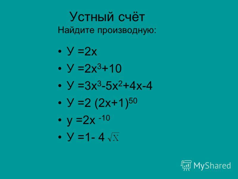 Устный счёт Найдите производную: У =2х У =2х 3 +10 У =3х 3 -5х 2 +4х-4 У =2 (2х+1) 50 у =2х -10 У =1- 4