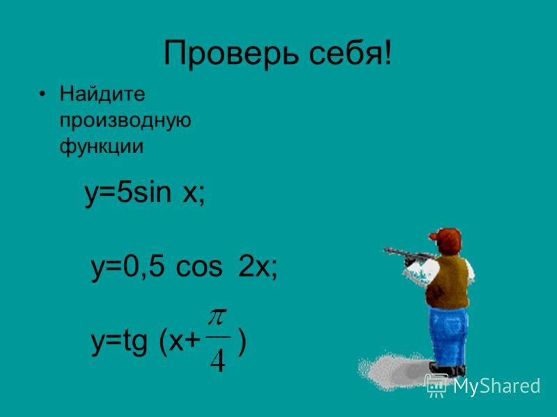 Проверь себя! Найдите производную функции у=5sin х; у=0,5 cos 2х; у=tg (x+ )
