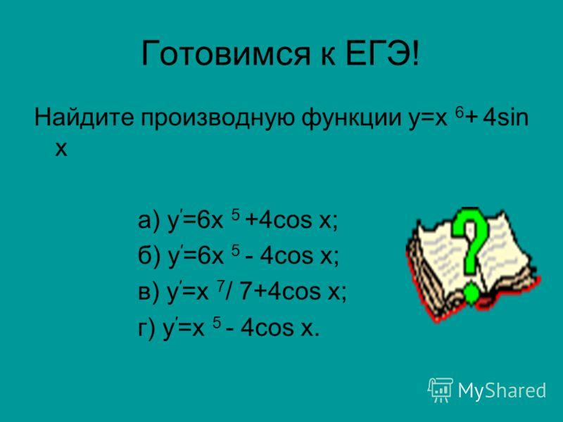 Готовимся к ЕГЭ! Найдите производную функции у=х 6 + 4sin х а) у =6х 5 +4cos х; б) у =6х 5 - 4cos х; в) у =х 7 / 7+4cos х; г) у =х 5 - 4cos х.