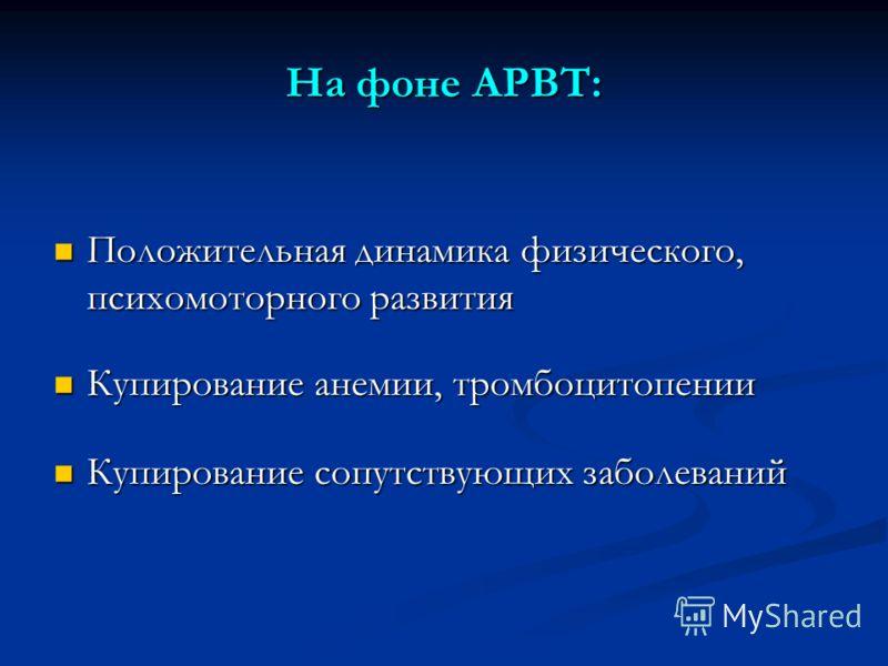 На фоне АРВТ: Положительная динамика физического, психомоторного развития Положительная динамика физического, психомоторного развития Купирование анемии, тромбоцитопении Купирование анемии, тромбоцитопении Купирование сопутствующих заболеваний Купиро