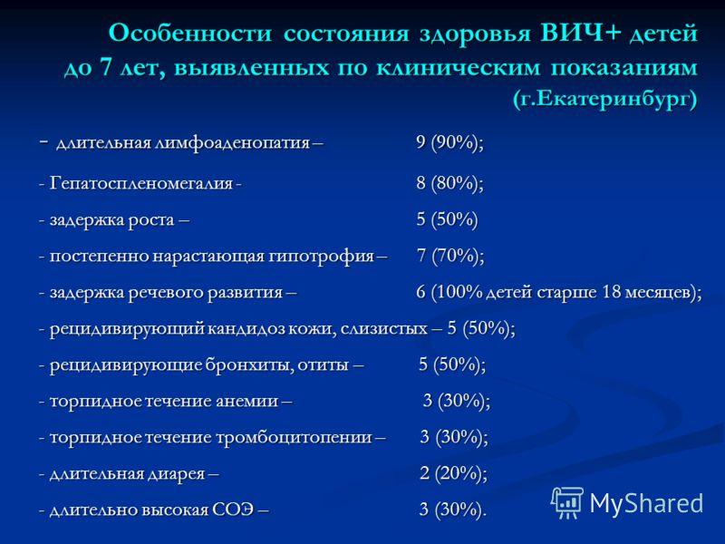 Особенности состояния здоровья ВИЧ+ детей до 7 лет, выявленных по клиническим показаниям (г.Екатеринбург) - длительная лимфоаденопатия – 9 (90%); - Гепатоспленомегалия - 8 (80%); - задержка роста – 5 (50%) - постепенно нарастающая гипотрофия – 7 (70%