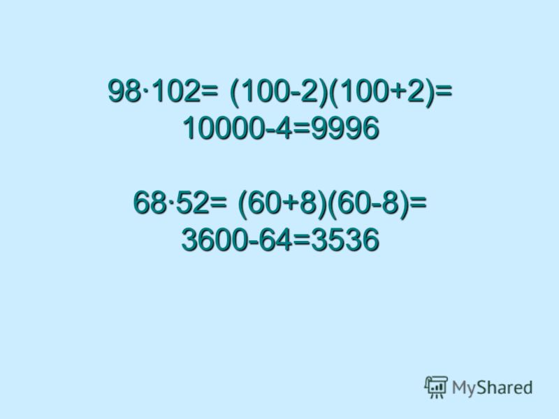 98·102= (100-2)(100+2)= 10000-4=9996 68·52= (60+8)(60-8)= 3600-64=3536