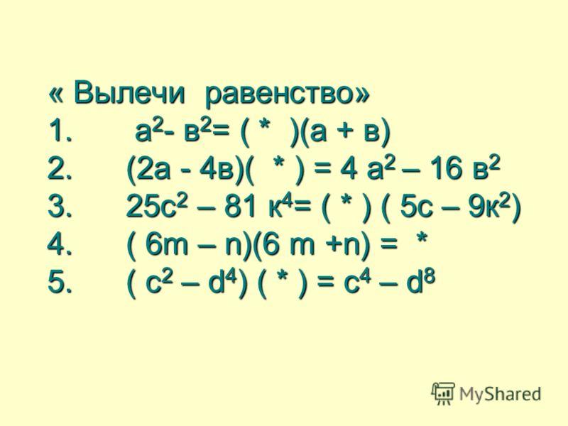 « Вылечи равенство» 1. а 2 - в 2 = ( * )(а + в) 2. (2а - 4в)( * ) = 4 а 2 – 16 в 2 3. 25с 2 – 81 к 4 = ( * ) ( 5с – 9к 2 ) 4. ( 6m – n)(6 m +n) = * 5. ( с 2 – d 4 ) ( * ) = с 4 – d 8 « Вылечи равенство» 1. а 2 - в 2 = ( * )(а + в) 2. (2а - 4в)( * ) =