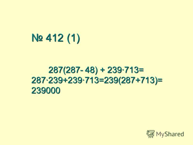 412 (1) 287(287- 48) + 239·713= 287·239+239·713=239(287+713)= 239000 412 (1) 287(287- 48) + 239·713= 287·239+239·713=239(287+713)= 239000