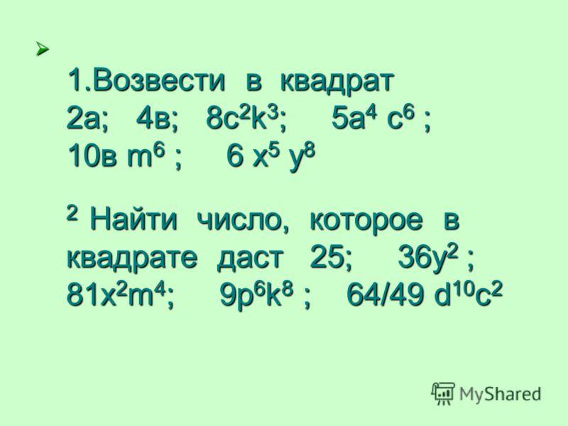 1.Возвести в квадрат 2а; 4в; 8c 2 k 3 ; 5а 4 с 6 ; 10в m 6 ; 6 x 5 y 8 2 Найти число, которое в квадрате даст 25; 36у 2 ; 81х 2 m 4 ; 9p 6 k 8 ; 64/49 d 10 c 2 1.Возвести в квадрат 2а; 4в; 8c 2 k 3 ; 5а 4 с 6 ; 10в m 6 ; 6 x 5 y 8 2 Найти число, кото