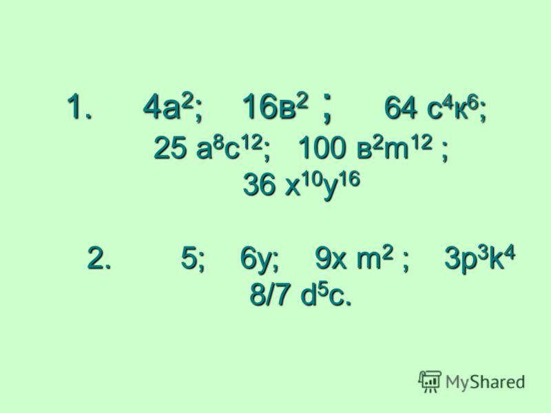 1. 4а 2 ; 16в 2 ; 64 с 4 к 6 ; 25 а 8 с 12 ; 100 в 2 m 12 ; 36 х 10 у 16 2. 5; 6у; 9х m 2 ; 3p 3 k 4 8/7 d 5 c.