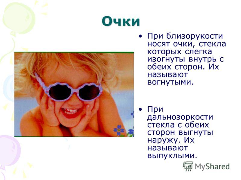Очки При близорукости носят очки, стекла которых слегка изогнуты внутрь с обеих сторон. Их называют вогнутыми. При дальнозоркости стекла с обеих сторон выгнуты наружу. Их называют выпуклыми.