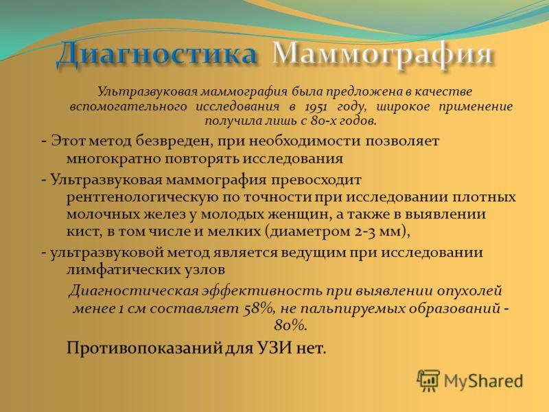 Ультразвуковая маммография была предложена в качестве вспомогательного исследования в 1951 году, широкое применение получила лишь с 80-х годов. - Этот метод безвреден, при необходимости позволяет многократно повторять исследования - Ультразвуковая ма