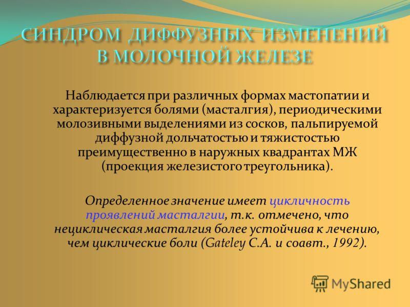 Наблюдается при различных формах мастопатии и характеризуется болями (масталгия), периодическими молозивными выделениями из сосков, пальпируемой диффузной дольчатостью и тяжистостью преимущественно в наружных квадрантах МЖ (проекция железистого треуг