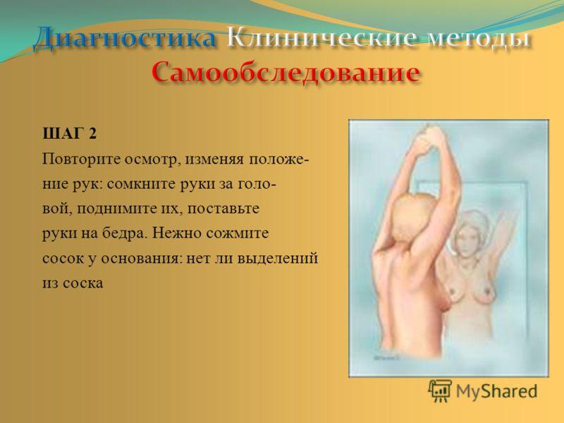 ШАГ 2 Повторите осмотр, изменяя положе- ние рук: сомкните руки за голо- вой, поднимите их, поставьте руки на бедра. Нежно сожмите сосок у основания: нет ли выделений из соска