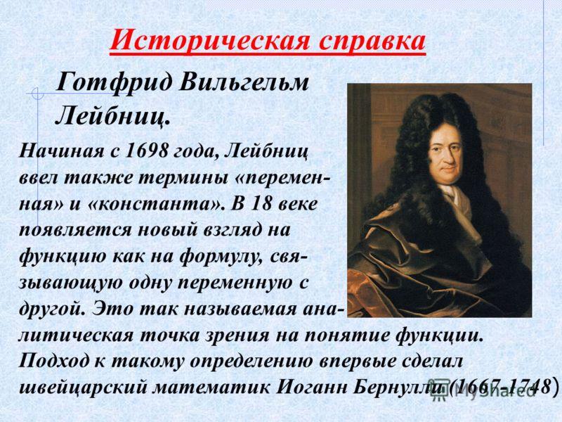 Историческая справка Готфрид Вильгельм Лейбниц. Начиная с 1698 года, Лейбниц ввел также термины «перемен- ная» и «константа». В 18 веке появляется новый взгляд на функцию как на формулу, свя- зывающую одну переменную с другой. Это так называемая ана-