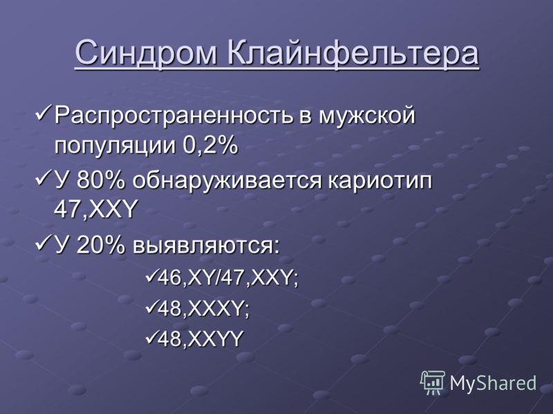 Синдром Клайнфельтера Распространенность в мужской популяции 0,2% Распространенность в мужской популяции 0,2% У 80% обнаруживается кариотип 47,XXY У 80% обнаруживается кариотип 47,XXY У 20% выявляются: У 20% выявляются: 46,XY/47,XXY; 46,XY/47,XXY; 48