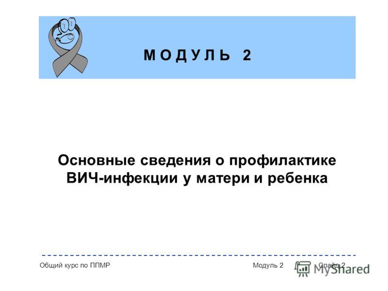 Общий курс по ППМРМодуль 2Слайд 2 Основные сведения о профилактике ВИЧ-инфекции у матери и ребенка М О Д У Л Ь 2