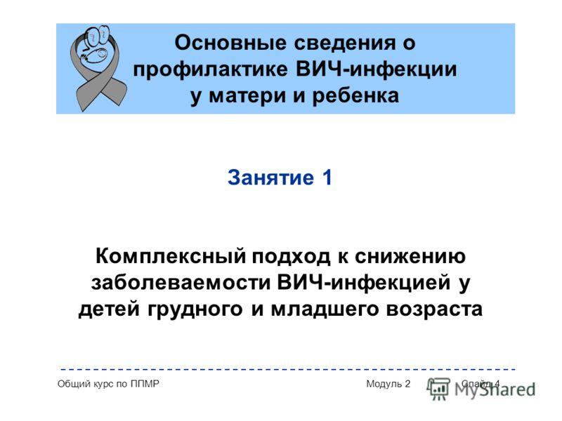 Общий курс по ППМРМодуль 2Слайд 4 Занятие 1 Комплексный подход к снижению заболеваемости ВИЧ-инфекцией у детей грудного и младшего возраста Основные сведения о профилактике ВИЧ-инфекции у матери и ребенка