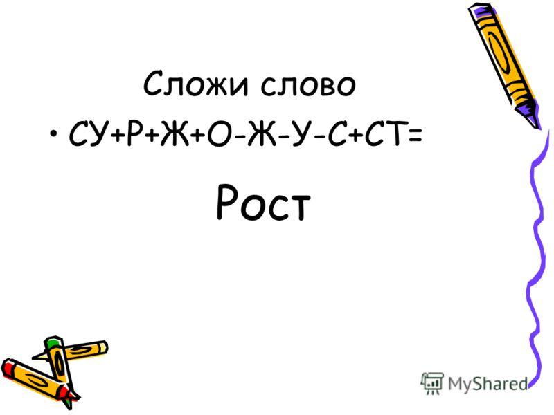 Сложи слово СУ+Р+Ж+О-Ж-У-С+СТ= Рост