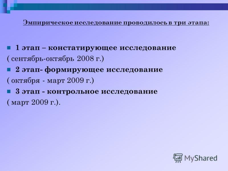 Эмпирическое исследование проводилось в три этапа: 1 этап – констатирующее исследование ( сентябрь-октябрь 2008 г.) 2 этап- формирующее исследование ( октября - март 2009 г.) 3 этап - контрольное исследование ( март 2009 г.).