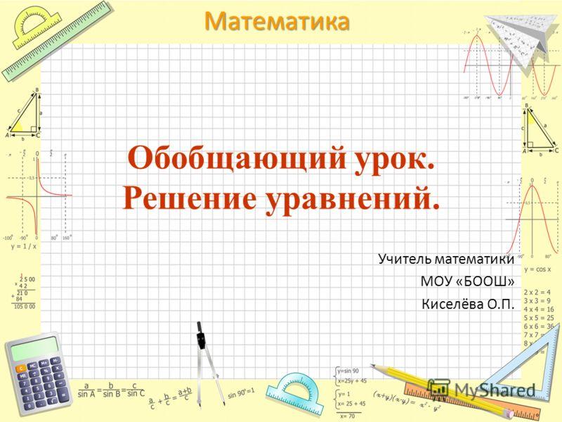 Математика Обобщающий урок. Решение уравнений. Учитель математики МОУ «БООШ» Киселёва О.П.