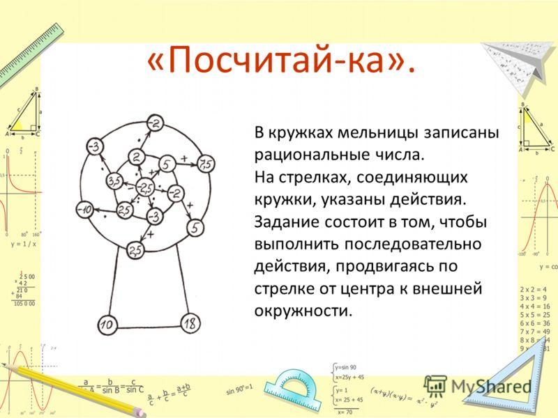 В кружках мельницы записаны рациональные числа. На стрелках, соединяющих кружки, указаны действия. Задание состоит в том, чтобы выполнить последовательно действия, продвигаясь по стрелке от центра к внешней окружности. «Посчитай-ка».