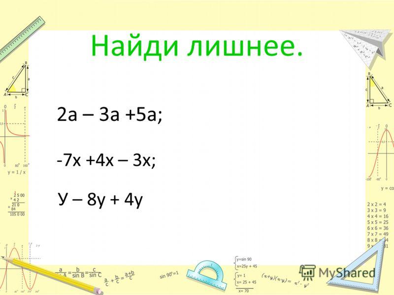 Найди лишнее. 2а – 3а +5а; -7х +4х – 3х; У – 8у + 4у 4а -6х. - 3у