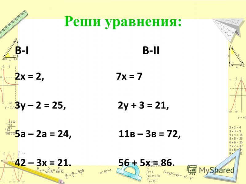 Историческая страничка. В-I B-II 2х = 2, 7х = 7 3у – 2 = 25, 2у + 3 = 21, 5а – 2а = 24, 11в – 3в = 72, 42 – 3х = 21. 56 + 5х = 86. х=1, х=1,У=9,а=8, х=7,х=1у=9,в=9,х=6. Реши уравнения: