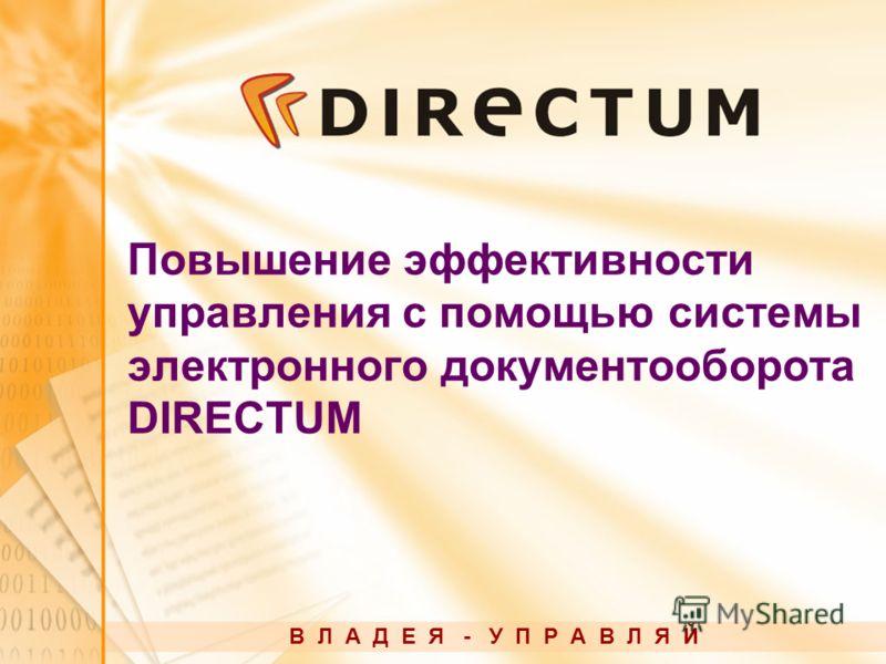 Повышение эффективности управления с помощью системы электронного документооборота DIRECTUM В Л А Д Е Я - У П Р А В Л Я Й